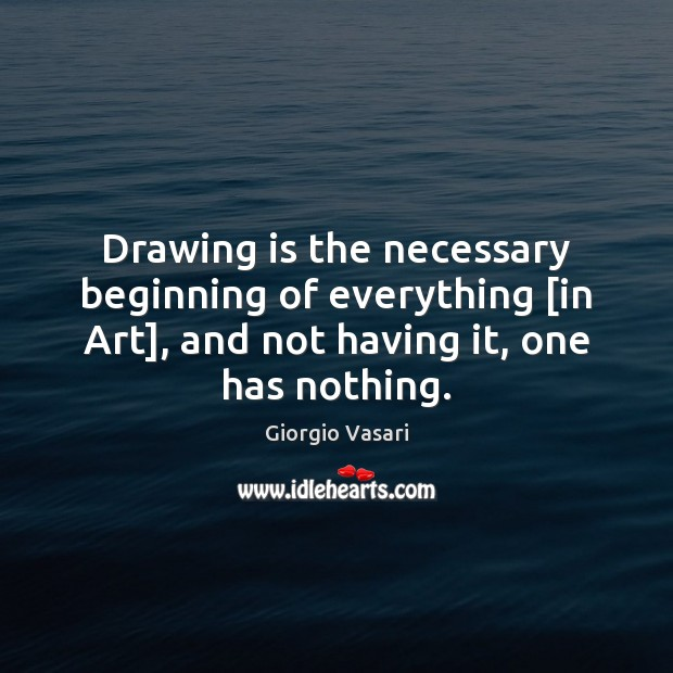 Image, Drawing is the necessary beginning of everything [in Art], and not having