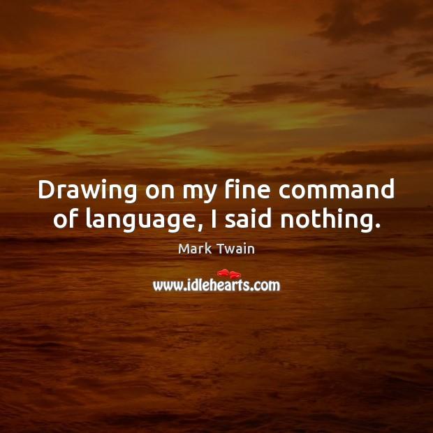 Drawing on my fine command of language, I said nothing. Image
