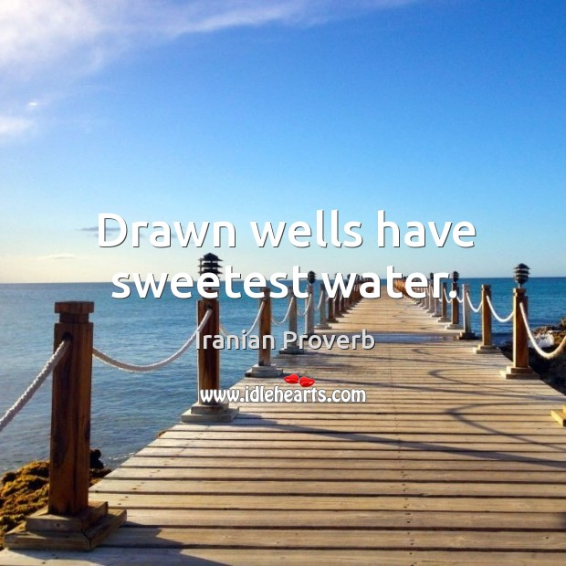 Drawn wells have sweetest water. Iranian Proverbs Image