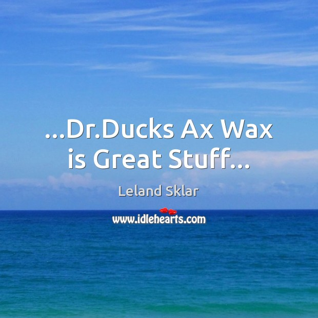 Image, …Dr.Ducks Ax Wax is Great Stuff…