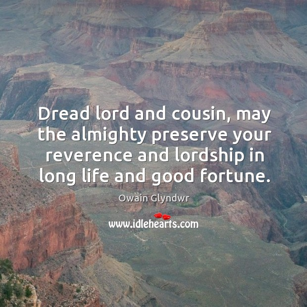Dread lord and cousin, may the almighty preserve your reverence and lordship in long life and good fortune. Image