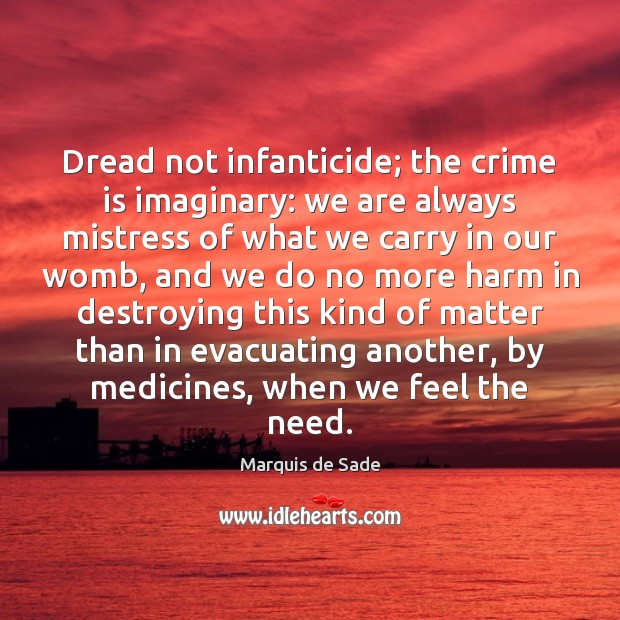 Dread not infanticide; the crime is imaginary: we are always mistress of Marquis de Sade Picture Quote