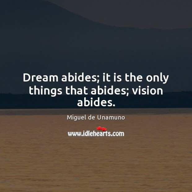 Image, Dream abides; it is the only things that abides; vision abides.