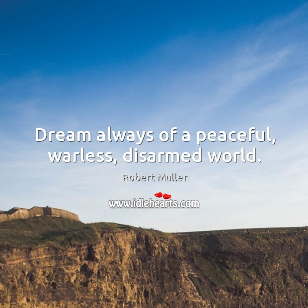 Dream always of a peaceful, warless, disarmed world. Robert Muller Picture Quote