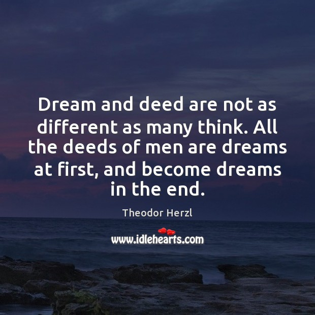 Dream and deed are not as different as many think. All the Image