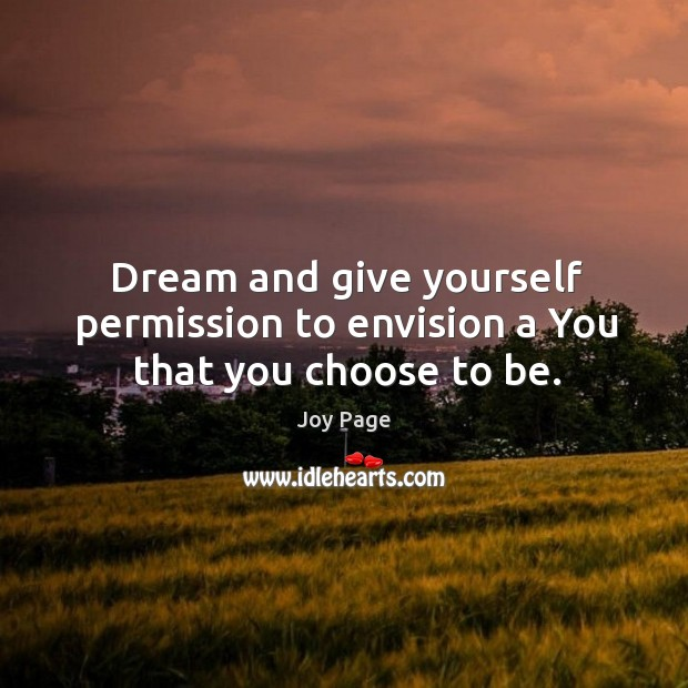 Dream and give yourself permission to envision a you that you choose to be. Image