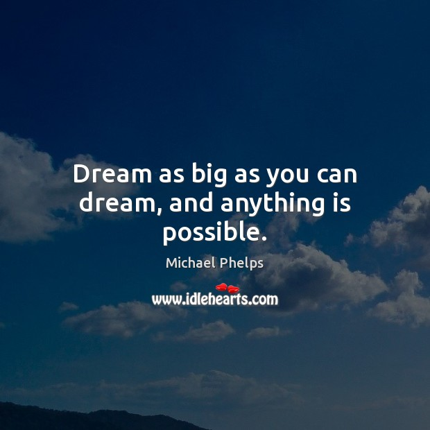Dream as big as you can dream, and anything is possible. Michael Phelps Picture Quote