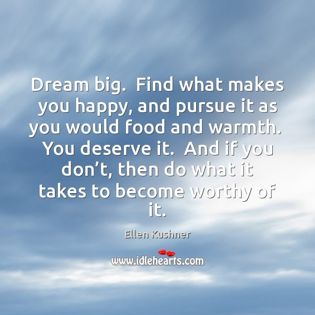Dream big  Find what makes you happy, and pursue it as you