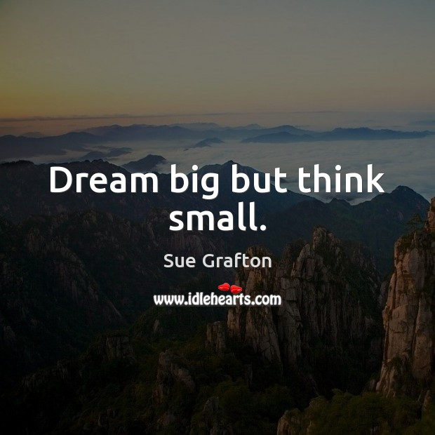 Image, Dream big but think small.