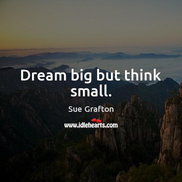 Dream big but think small. Sue Grafton Picture Quote