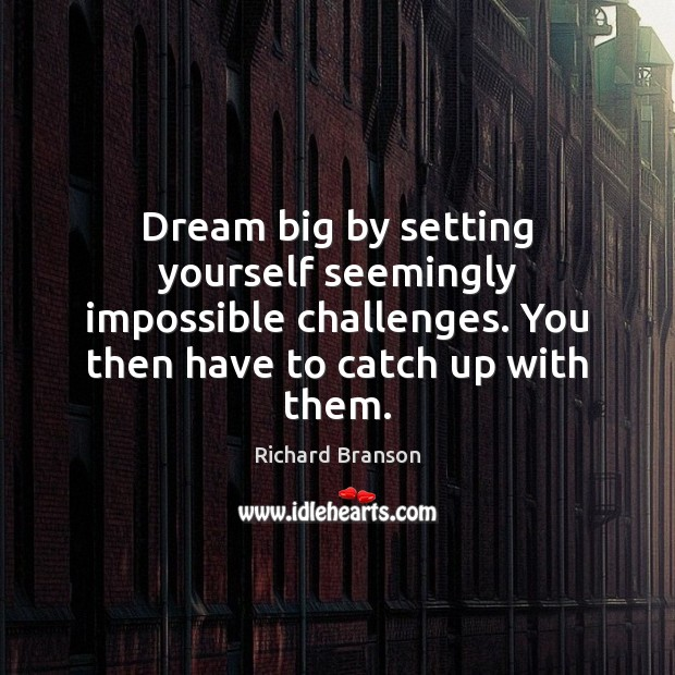 Dream big by setting yourself seemingly impossible challenges. You then have to Image