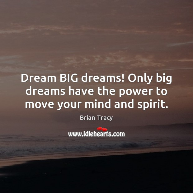 Dream BIG dreams! Only big dreams have the power to move your mind and spirit. Image