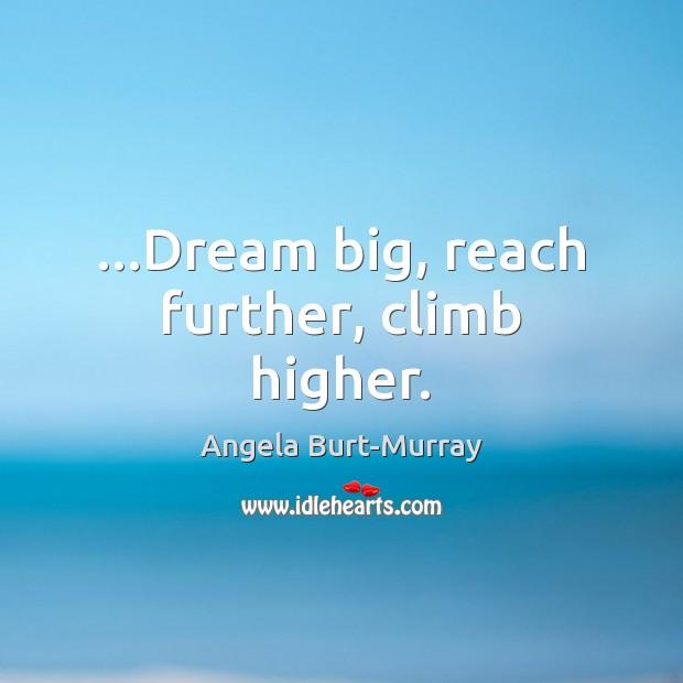 Image, …Dream big, reach further, climb higher.