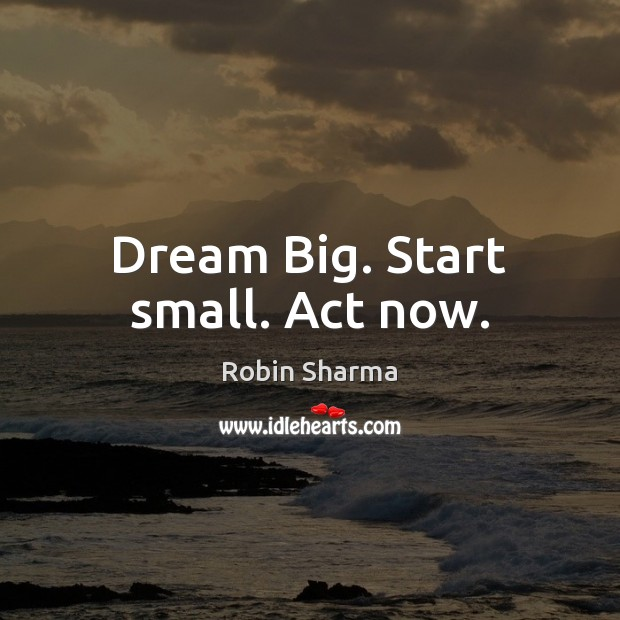 Image, Dream Big. Start small. Act now.