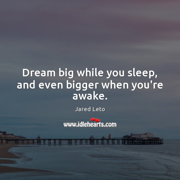 Dream big while you sleep, and even bigger when you're awake. Jared Leto Picture Quote