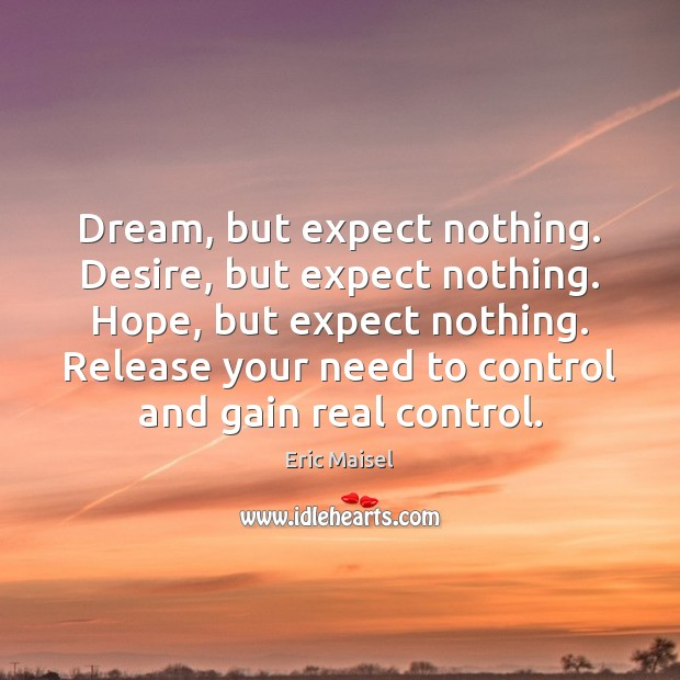 Dream, but expect nothing. Desire, but expect nothing. Hope, but expect nothing. Image