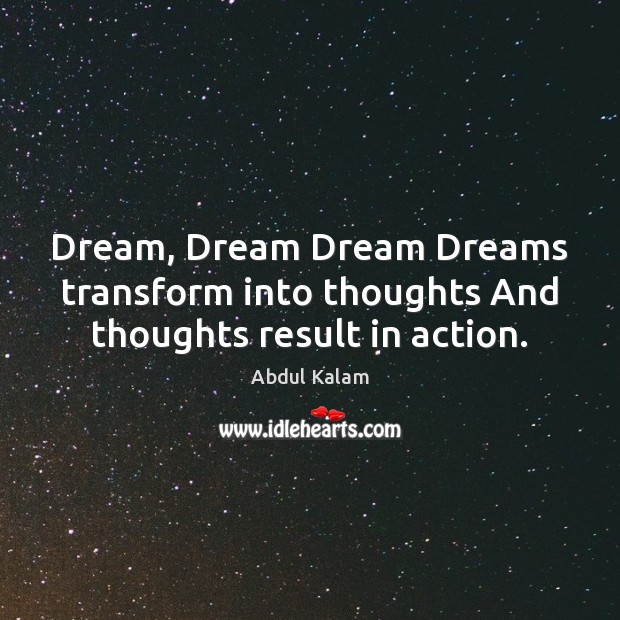 Image, Dream, Dream Dream Dreams transform into thoughts And thoughts result in action.