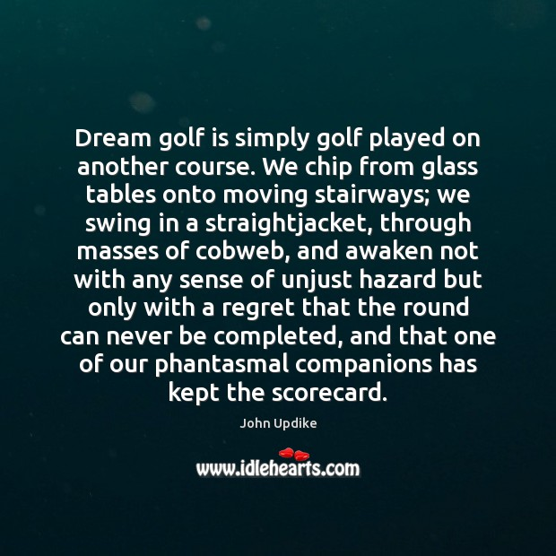 Dream golf is simply golf played on another course. We chip from John Updike Picture Quote