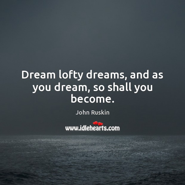 Image, Dream lofty dreams, and as you dream, so shall you become.