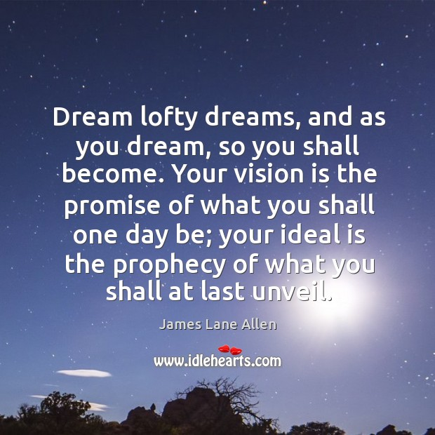 Dream lofty dreams, and as you dream, so you shall become. Image