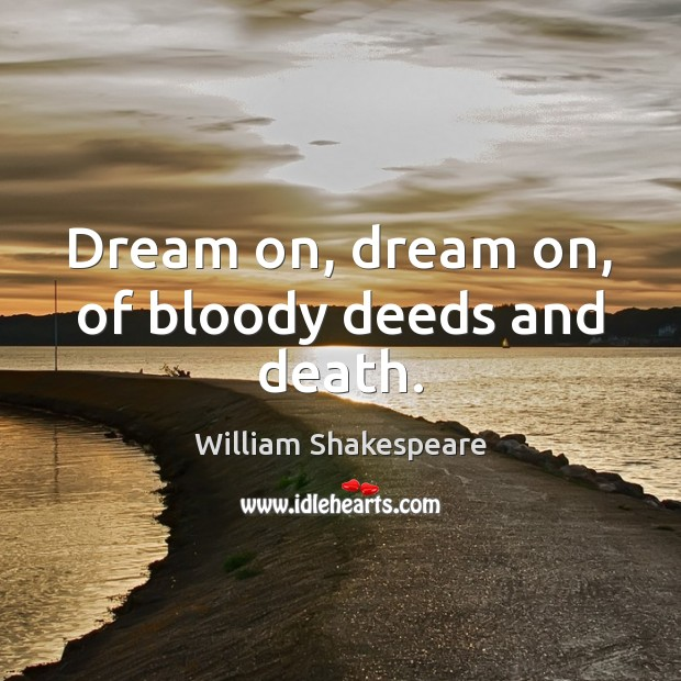 Dream on, dream on, of bloody deeds and death. William Shakespeare Picture Quote