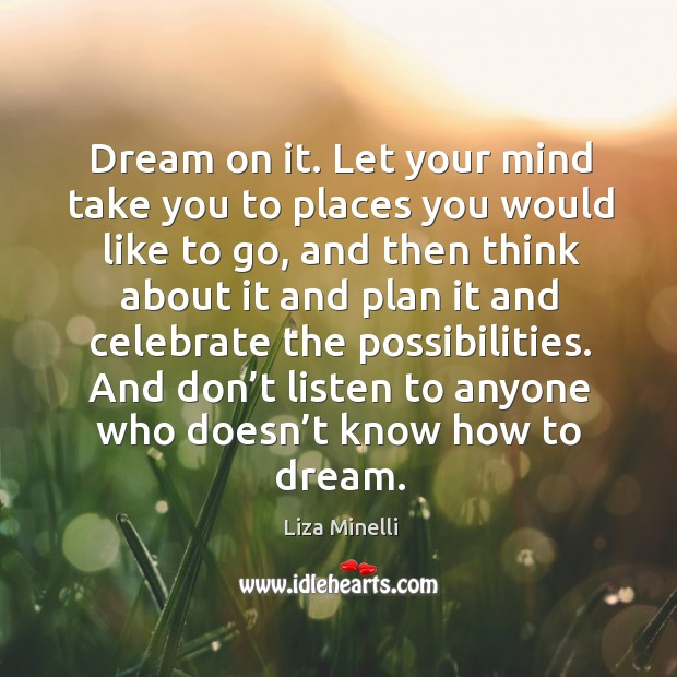 Dream on it. Let your mind take you to places you would like to go Image
