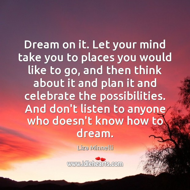 Dream on it. Let your mind take you to places you would Dream Quotes Image