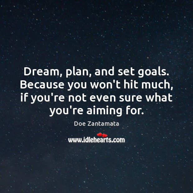 Image, Dream, plan, and set goals for what you're aiming for.