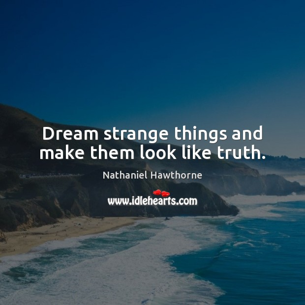 Dream strange things and make them look like truth. Nathaniel Hawthorne Picture Quote