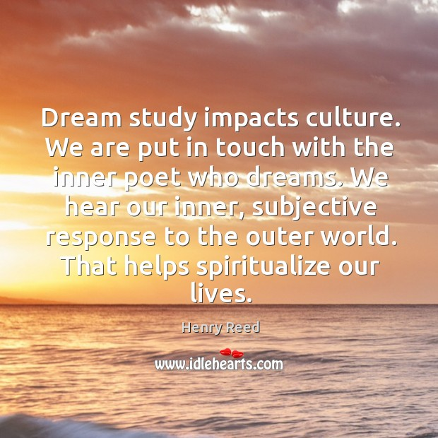 Dream study impacts culture. We are put in touch with the inner poet who dreams. Henry Reed Picture Quote