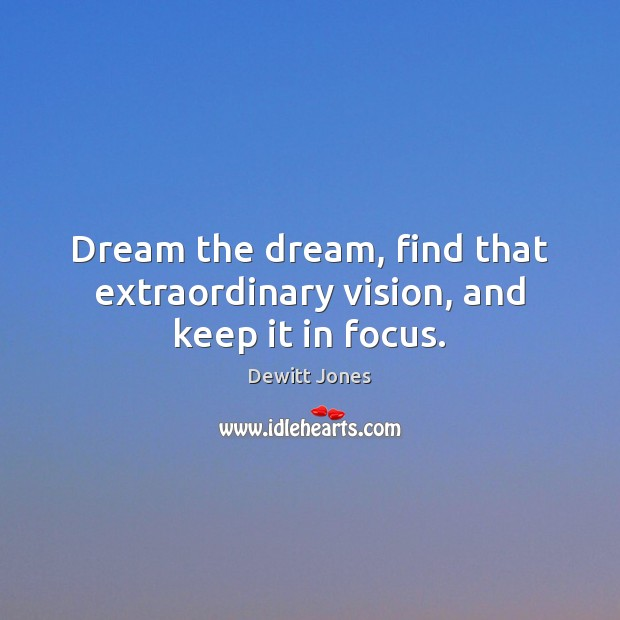 Dream the dream, find that extraordinary vision, and keep it in focus. Dewitt Jones Picture Quote