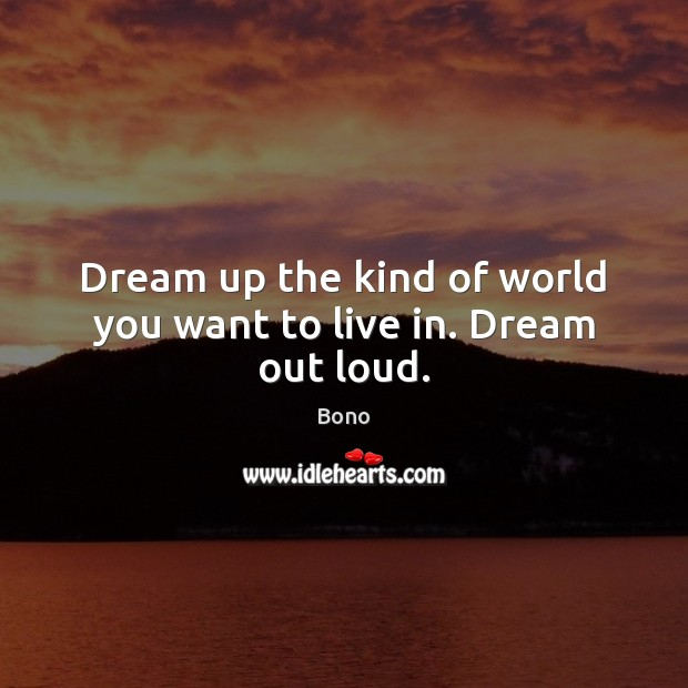 Dream up the kind of world you want to live in. Dream out loud. Bono Picture Quote