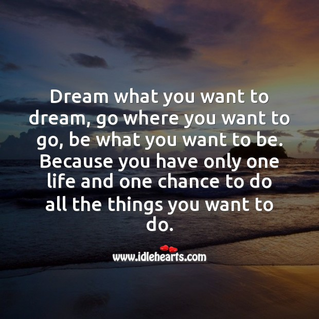Dream what you want to dream, go where you want to go, be what you want to be. Dream Quotes Image