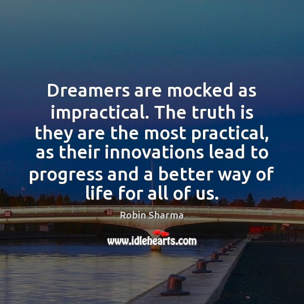 Dreamers are mocked as impractical. The truth is they are the most Robin Sharma Picture Quote
