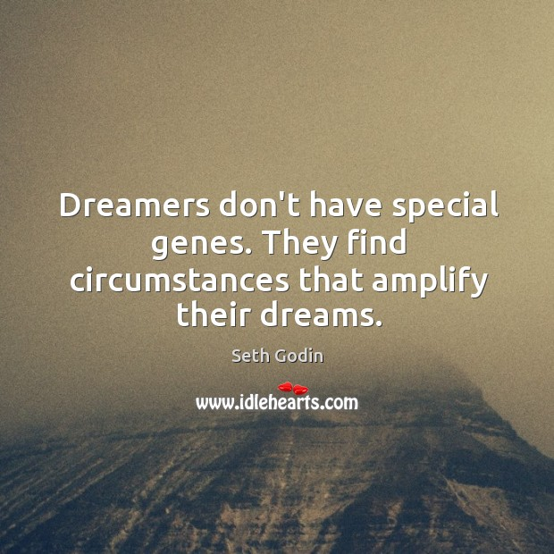 Dreamers don't have special genes. They find circumstances that amplify their dreams. Image
