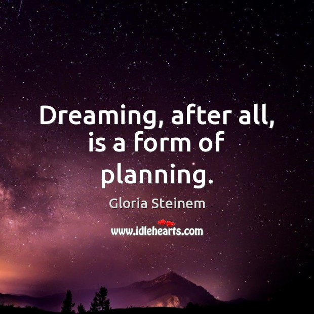 Dreaming, after all, is a form of planning. Gloria Steinem Picture Quote