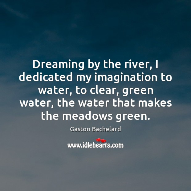 Dreaming by the river, I dedicated my imagination to water, to clear, Image