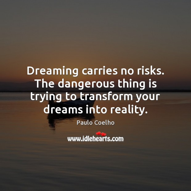 Dreaming carries no risks. The dangerous thing is trying to transform your Paulo Coelho Picture Quote