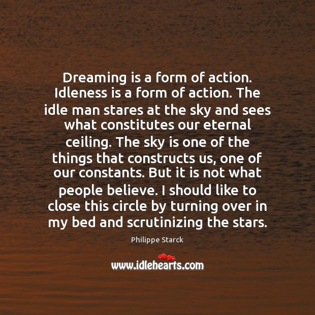 Dreaming is a form of action. Idleness is a form of action. Philippe Starck Picture Quote
