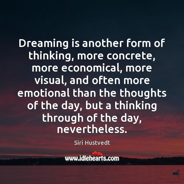 Dreaming is another form of thinking, more concrete, more economical, more visual, Siri Hustvedt Picture Quote