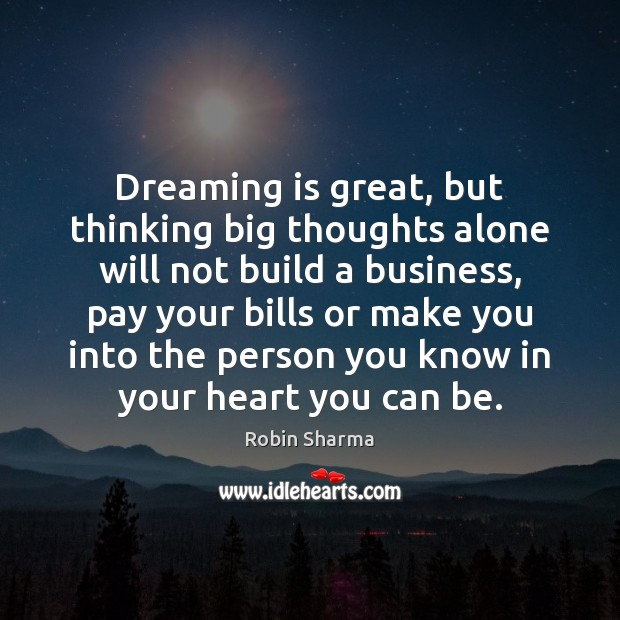 Dreaming is great, but thinking big thoughts alone will not build a Image