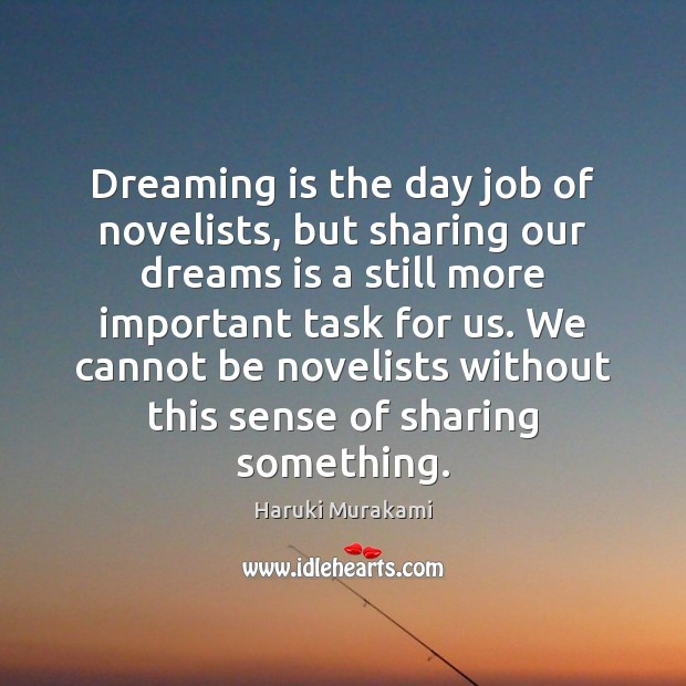 Dreaming is the day job of novelists, but sharing our dreams is Haruki Murakami Picture Quote