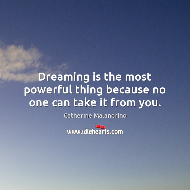Dreaming is the most powerful thing because no one can take it from you. Image