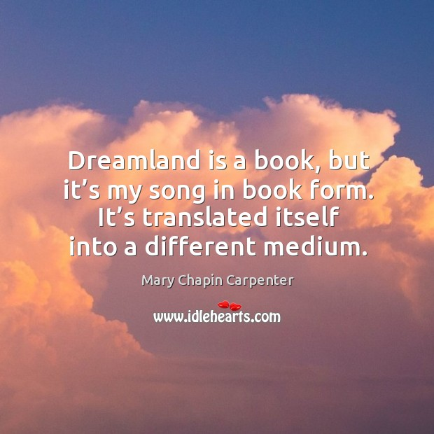 Dreamland is a book, but it's my song in book form. It's translated itself into a different medium. Image