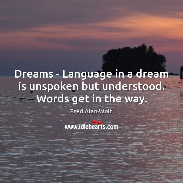 Dreams – Language in a dream is unspoken but understood. Words get in the way. Fred Alan Wolf Picture Quote