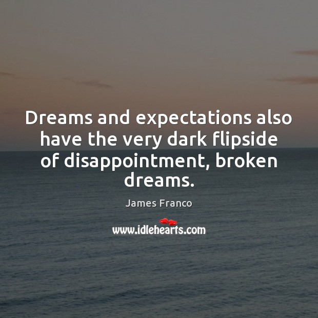 Dreams and expectations also have the very dark flipside of disappointment, broken dreams. James Franco Picture Quote