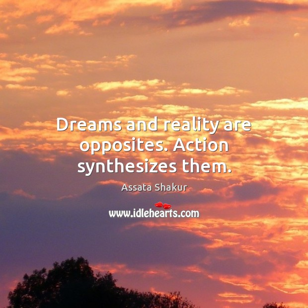 Dreams and reality are opposites. Action synthesizes them. Assata Shakur Picture Quote