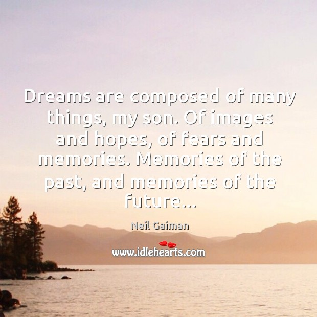 Dreams are composed of many things, my son. Of images and hopes, Image