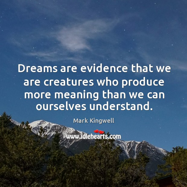 Dreams are evidence that we are creatures who produce more meaning than Mark Kingwell Picture Quote