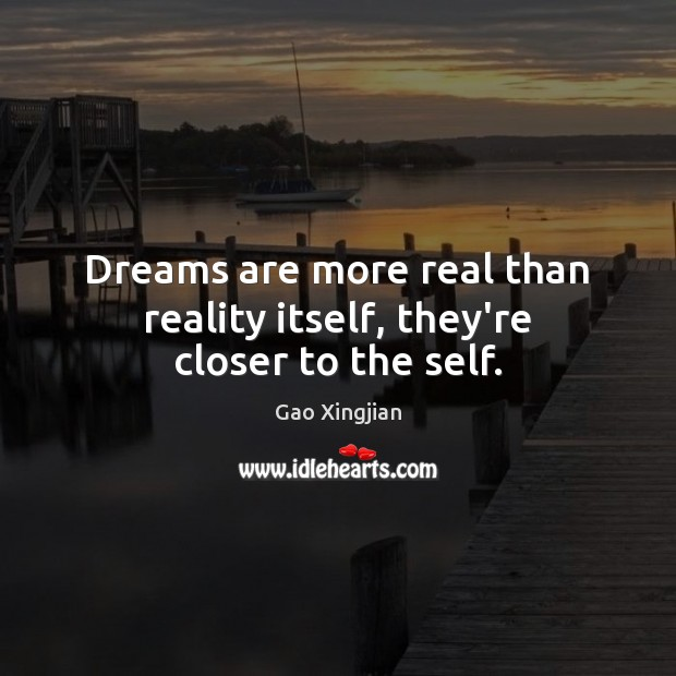 Dreams are more real than reality itself, they're closer to the self. Gao Xingjian Picture Quote